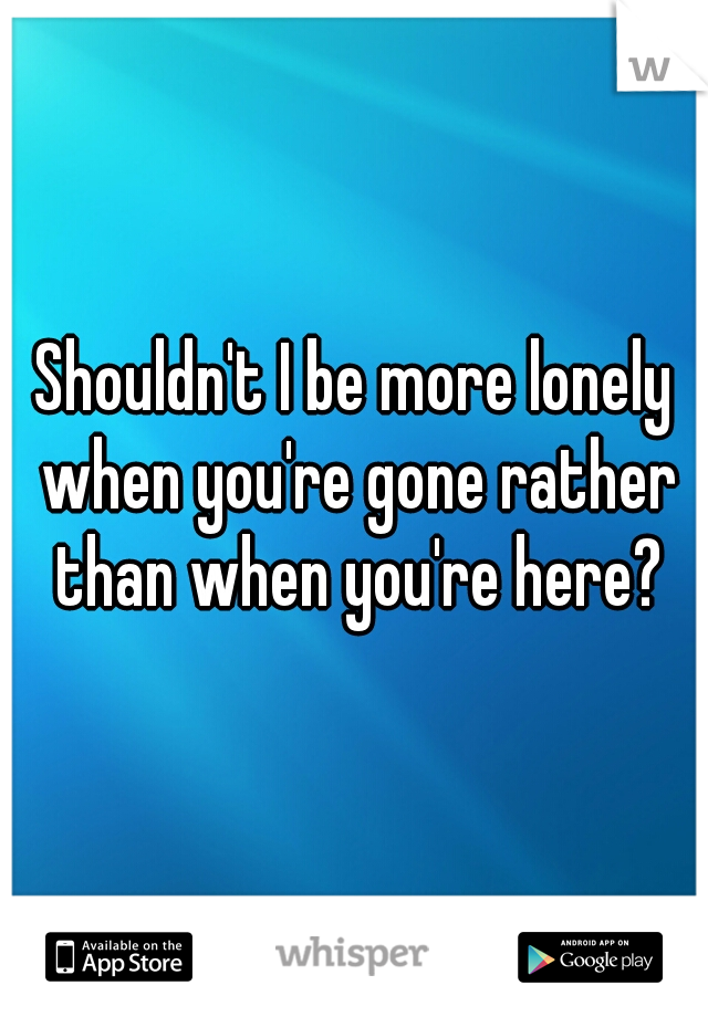Shouldn't I be more lonely when you're gone rather than when you're here?