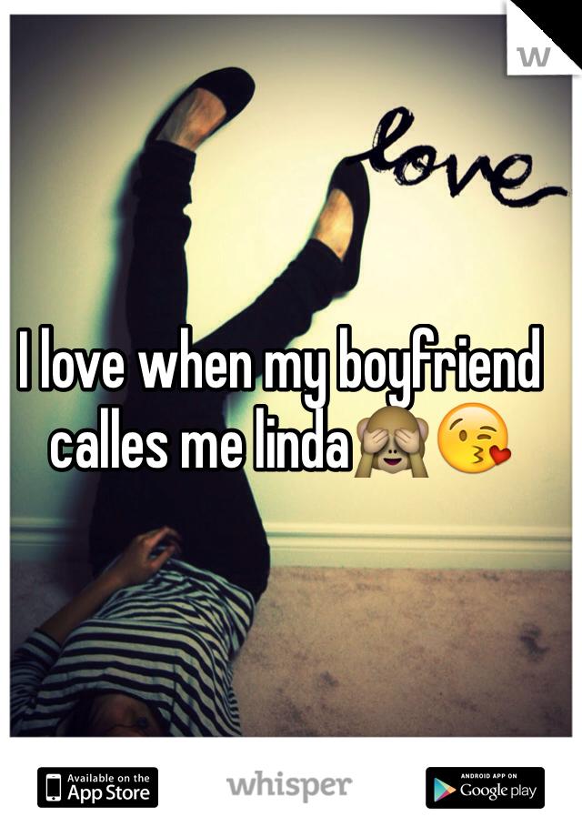 I love when my boyfriend calles me linda🙈😘