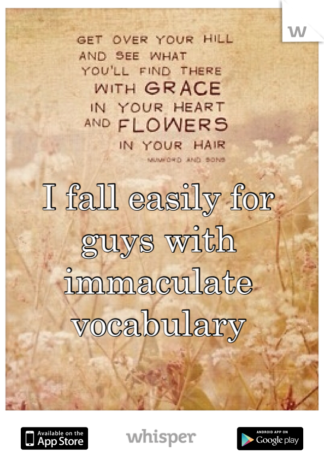 I fall easily for guys with immaculate vocabulary