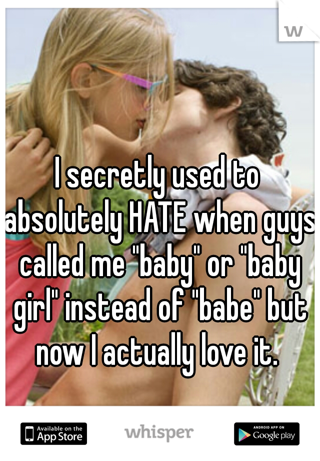 """I secretly used to absolutely HATE when guys called me """"baby"""" or """"baby girl"""" instead of """"babe"""" but now I actually love it."""