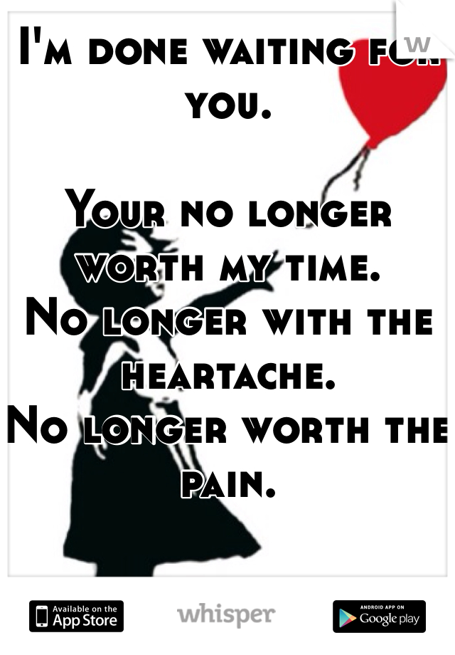 I'm done waiting for you.   Your no longer worth my time.  No longer with the heartache. No longer worth the pain.