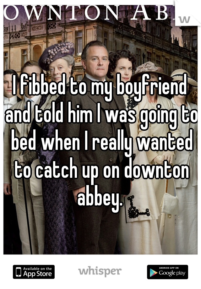 I fibbed to my boyfriend and told him I was going to bed when I really wanted to catch up on downton abbey.