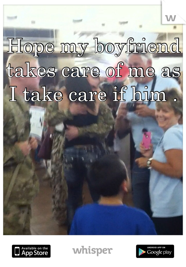 Hope my boyfriend takes care of me as I take care if him .