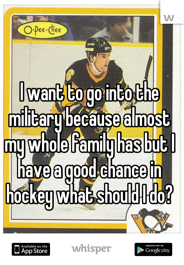 I want to go into the military because almost my whole family has but I have a good chance in hockey what should I do?