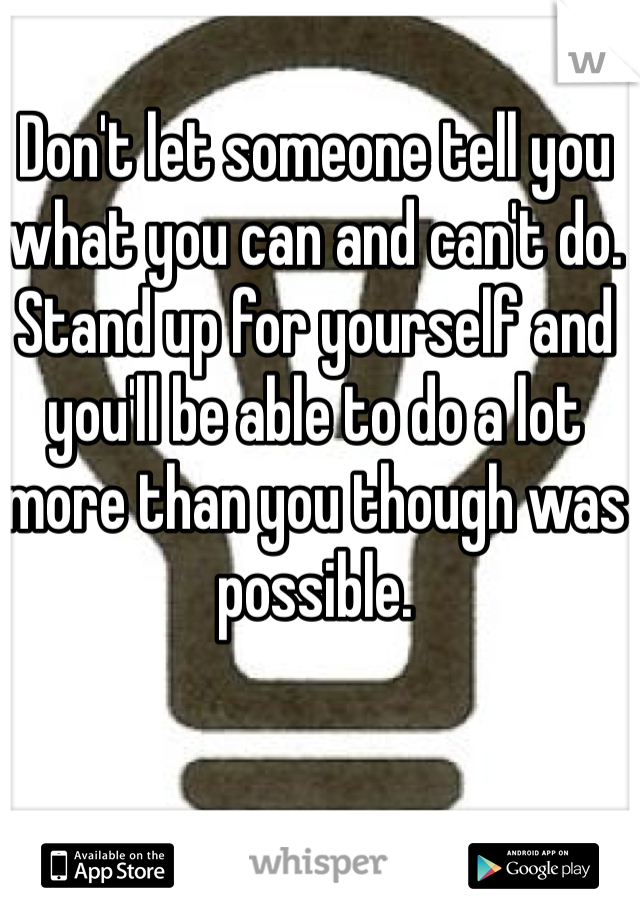 Don't let someone tell you what you can and can't do. Stand up for yourself and you'll be able to do a lot more than you though was possible.