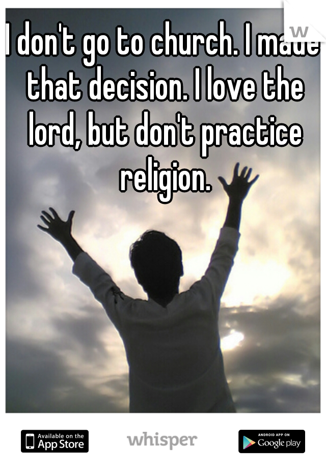 I don't go to church. I made that decision. I love the lord, but don't practice religion.