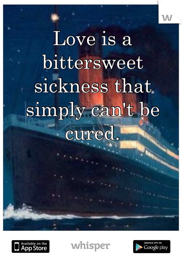 Love is a bittersweet sickness that simply can't be cured.