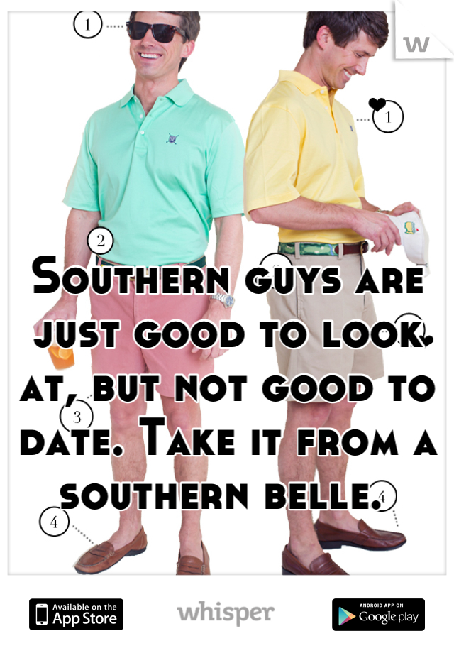 Southern guys are just good to look at, but not good to date. Take it from a southern belle.