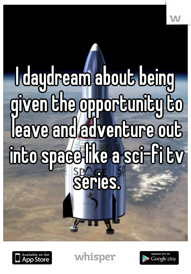 I daydream about being given the opportunity to leave and adventure out into space like a sci-fi tv series.