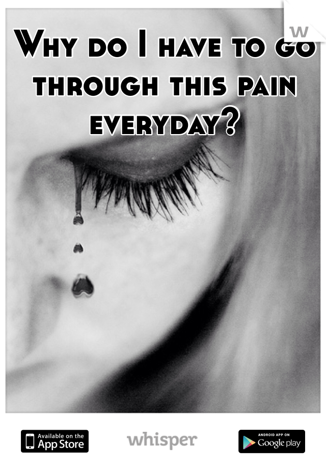 Why do I have to go through this pain everyday?