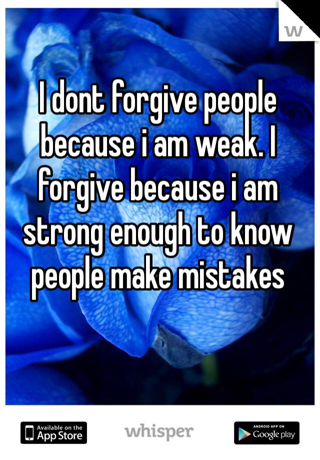 I dont forgive people because i am weak. I forgive because i am strong enough to know people make mistakes