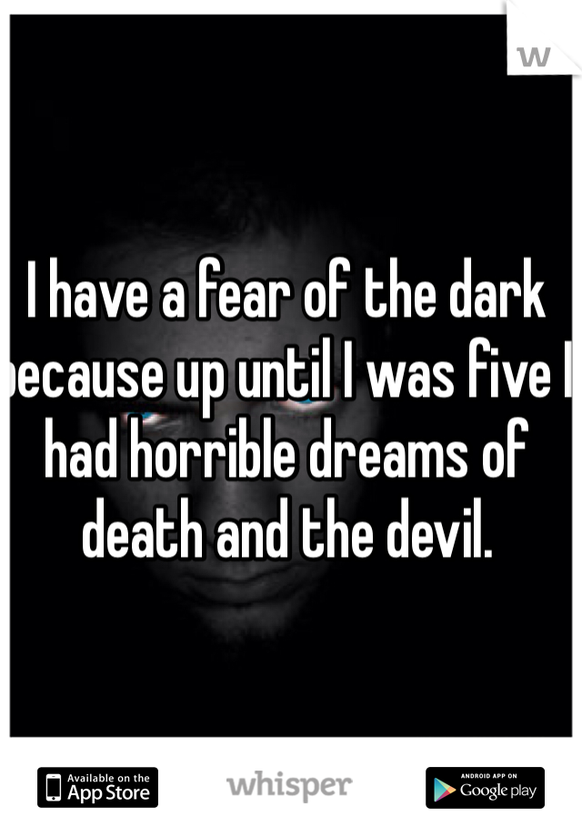 I have a fear of the dark because up until I was five I had horrible dreams of death and the devil.