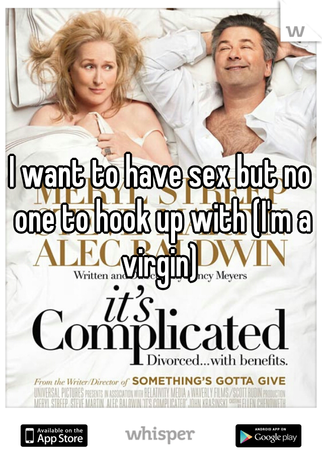 I want to have sex but no one to hook up with (I'm a virgin)
