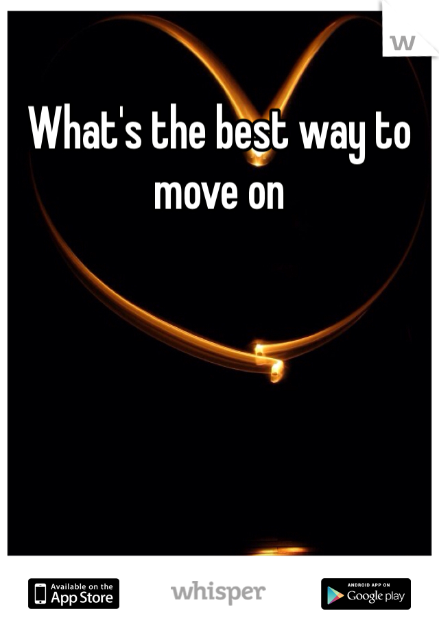 What's the best way to move on