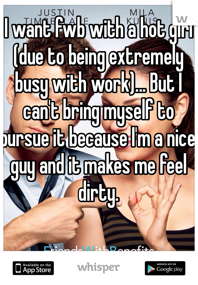 I want fwb with a hot girl (due to being extremely busy with work)... But I can't bring myself to pursue it because I'm a nice guy and it makes me feel dirty.