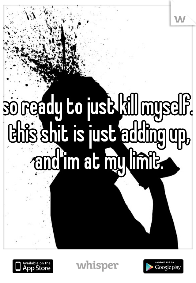 so ready to just kill myself. this shit is just adding up, and im at my limit.