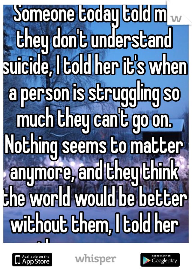 Someone today told me they don't understand suicide, I told her it's when a person is struggling so much they can't go on. Nothing seems to matter anymore, and they think the world would be better without them, I told her they are wrong.