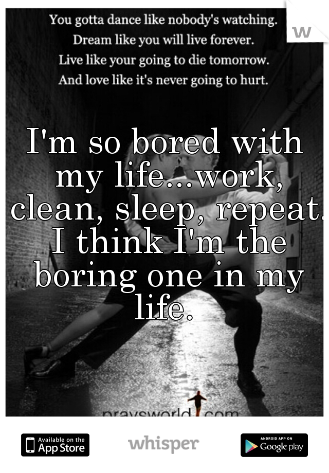 I'm so bored with my life...work, clean, sleep, repeat. I think I'm the boring one in my life.