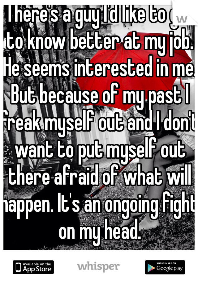There's a guy I'd like to get to know better at my job. He seems interested in me. But because of my past I freak myself out and I don't want to put myself out there afraid of what will happen. It's an ongoing fight on my head.