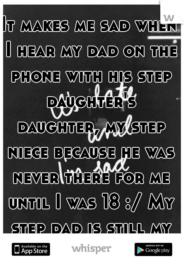 It makes me sad when I hear my dad on the phone with his step daughter's daughter, my step niece because he was never there for me until I was 18 :/ My step dad is still my only Dad. R.I.P.