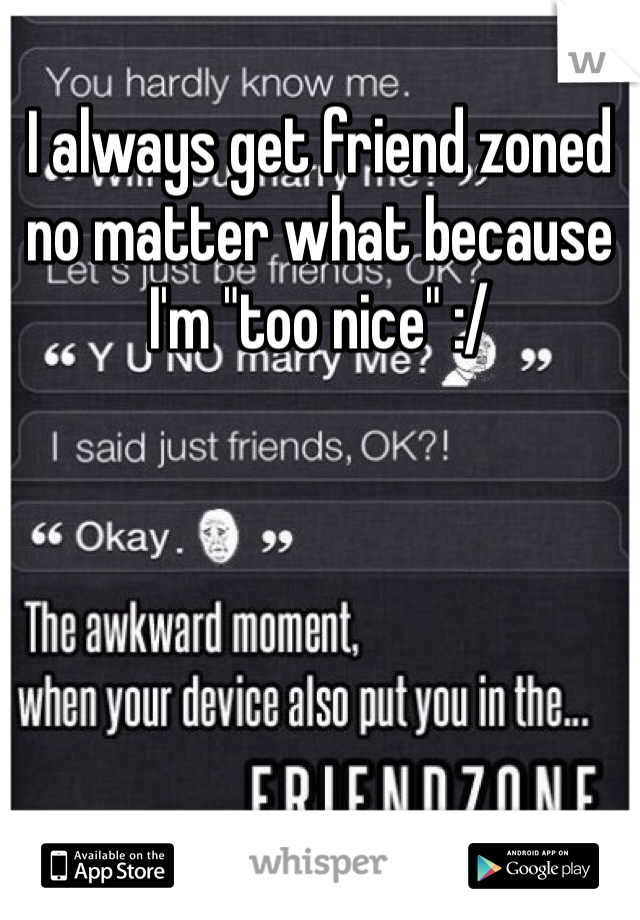 """I always get friend zoned no matter what because I'm """"too nice"""" :/"""