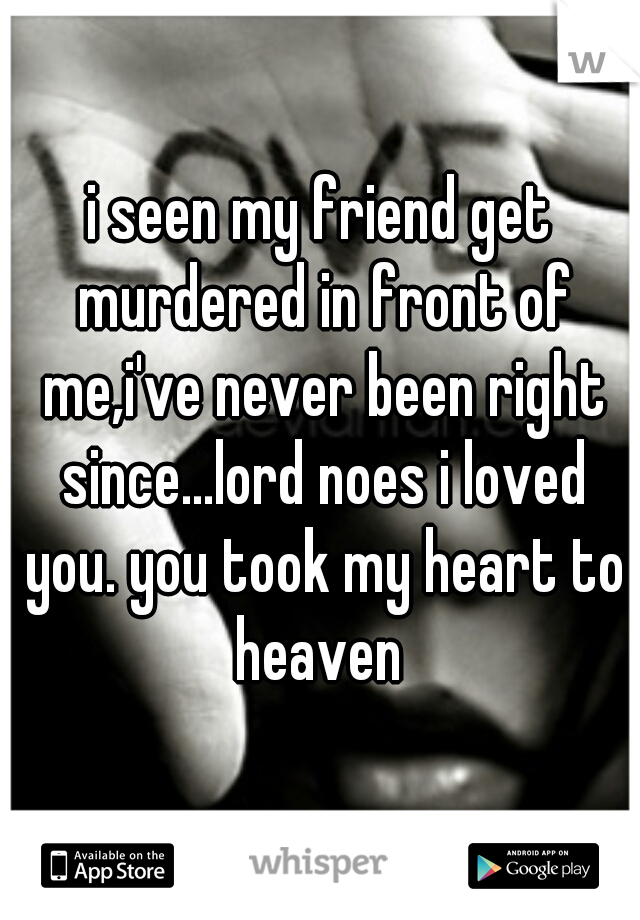 i seen my friend get murdered in front of me,i've never been right since...lord noes i loved you. you took my heart to heaven