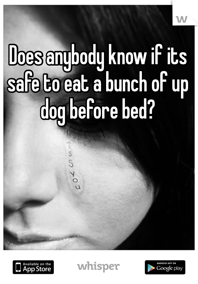 Does anybody know if its safe to eat a bunch of up dog before bed?