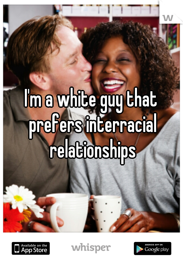 I'm a white guy that prefers interracial relationships