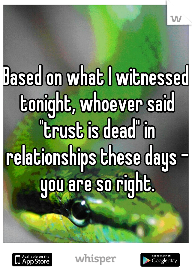 """Based on what I witnessed tonight, whoever said """"trust is dead"""" in relationships these days - you are so right."""