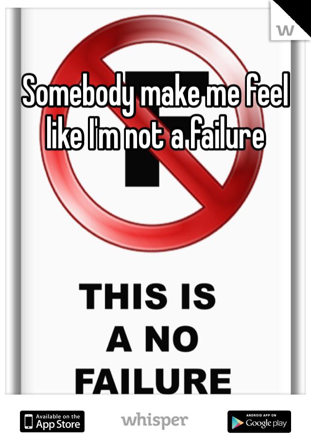 Somebody make me feel like I'm not a failure