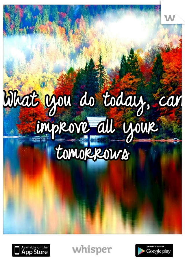 What you do today, can improve all your tomorrows