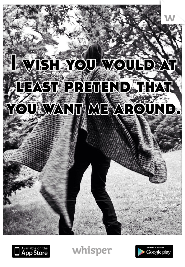 I wish you would at least pretend that you want me around.