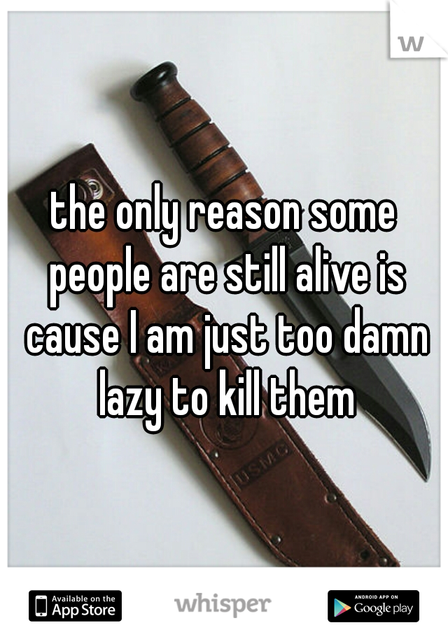 the only reason some people are still alive is cause I am just too damn lazy to kill them