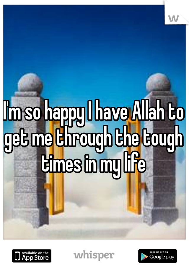 I'm so happy I have Allah to get me through the tough times in my life