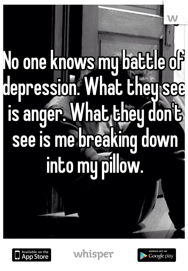 No one knows my battle of depression. What they see is anger. What they don't see is me breaking down into my pillow.