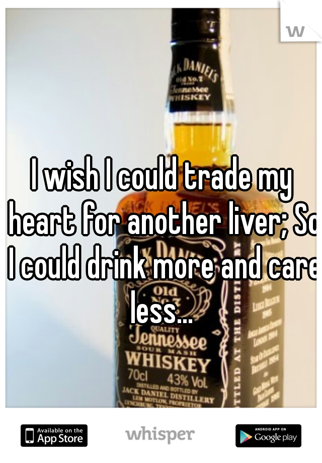 I wish I could trade my heart for another liver; So I could drink more and care less...