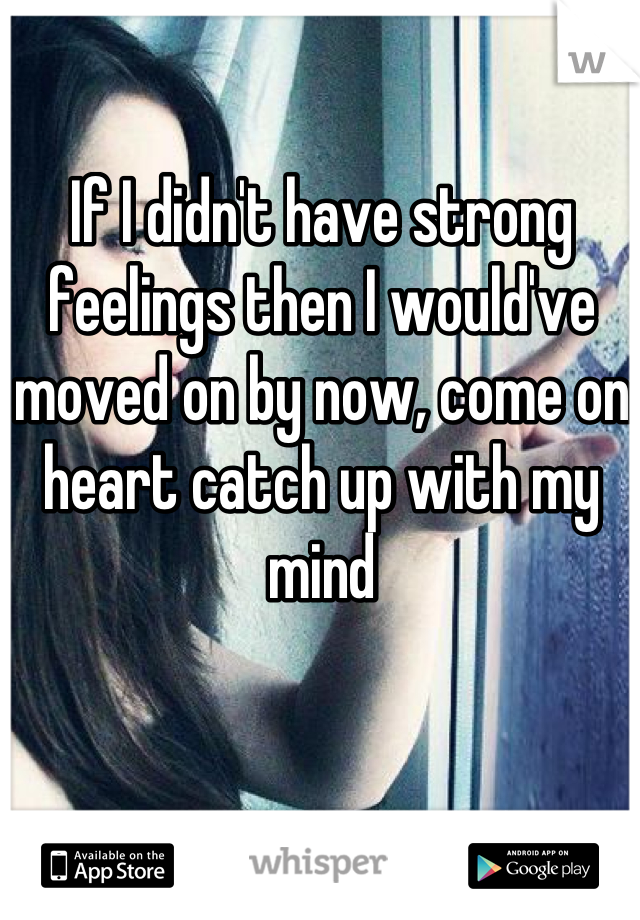 If I didn't have strong feelings then I would've moved on by now, come on heart catch up with my mind