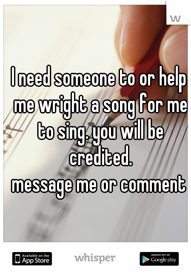 I need someone to or help me wright a song for me to sing. you will be credited. message me or comment