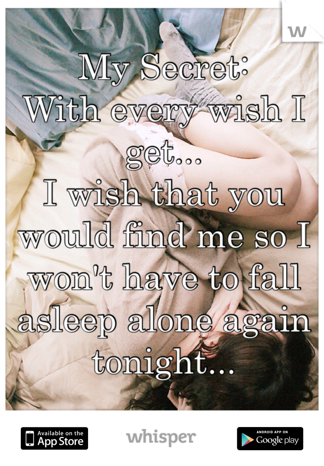 My Secret:  With every wish I get...  I wish that you would find me so I won't have to fall asleep alone again tonight...