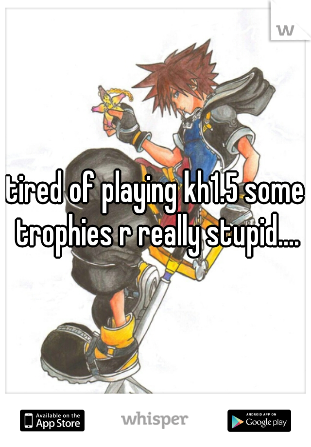 tired of playing kh1.5 some trophies r really stupid....