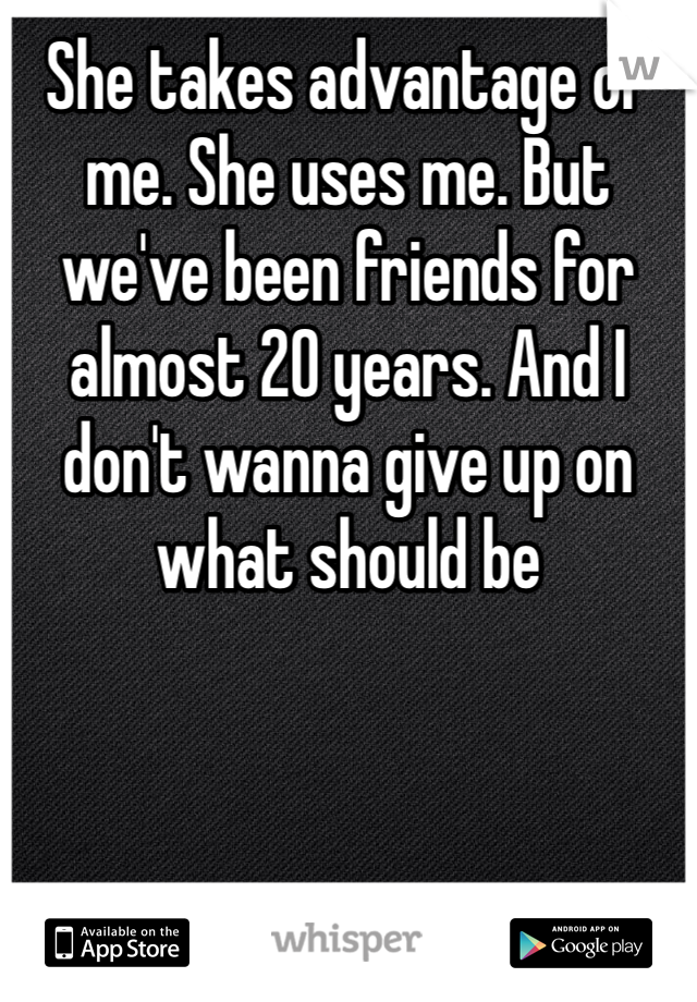 She takes advantage of me. She uses me. But we've been friends for almost 20 years. And I don't wanna give up on what should be