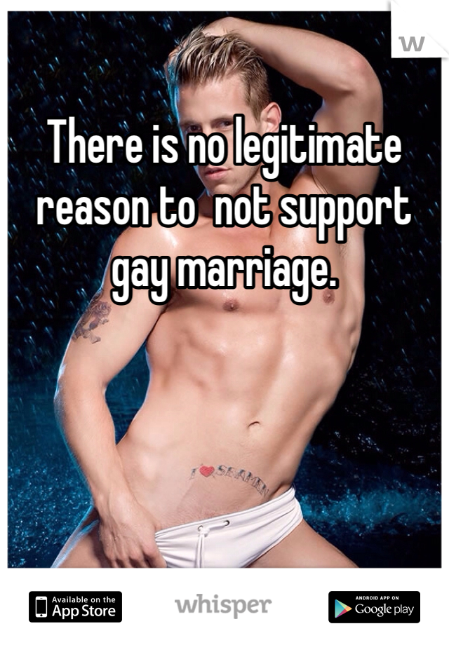 There is no legitimate reason to  not support gay marriage.