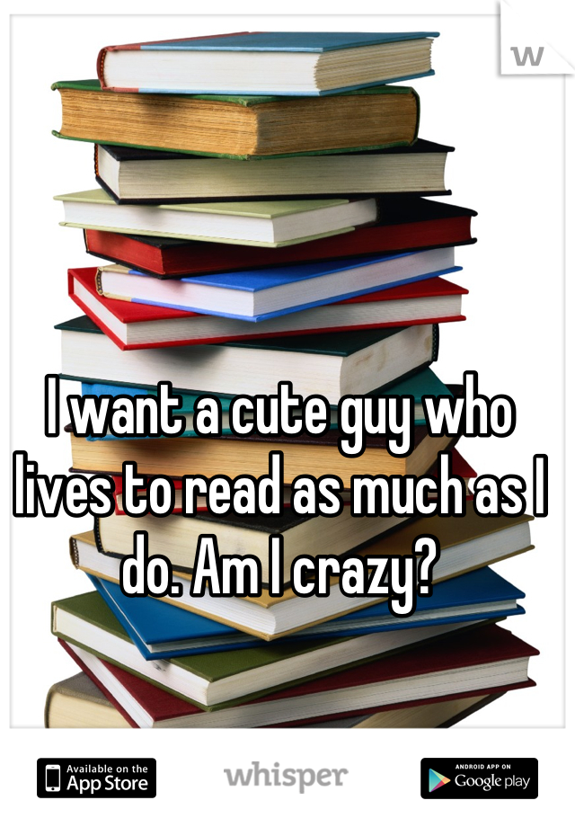 I want a cute guy who lives to read as much as I do. Am I crazy?