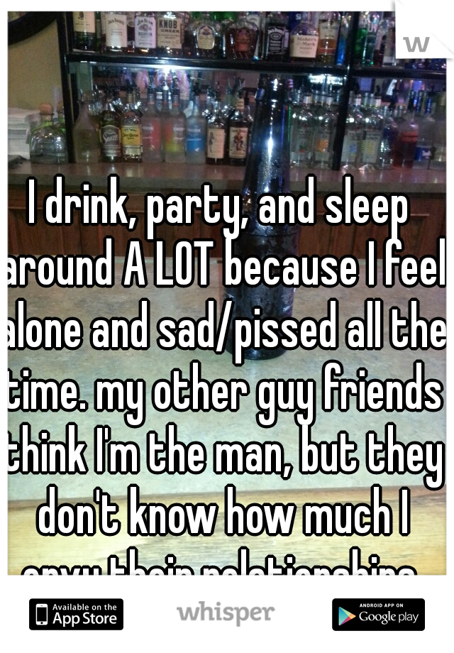 I drink, party, and sleep around A LOT because I feel alone and sad/pissed all the time. my other guy friends think I'm the man, but they don't know how much I envy their relationships.