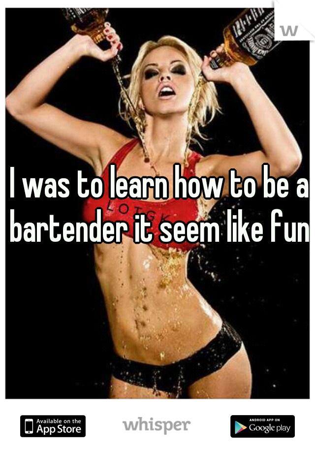 I was to learn how to be a bartender it seem like fun!
