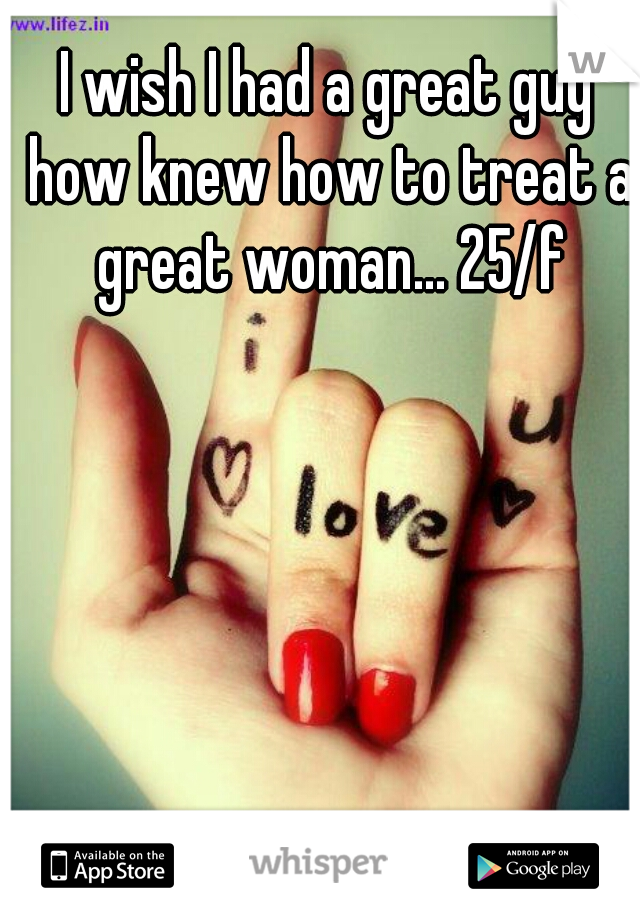 I wish I had a great guy how knew how to treat a great woman... 25/f