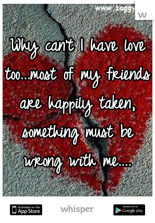 Why can't I have love too...most of my friends are happily taken, something must be wrong with me....