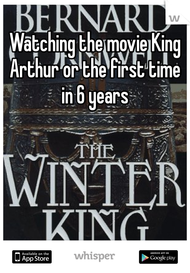 Watching the movie King Arthur or the first time in 6 years