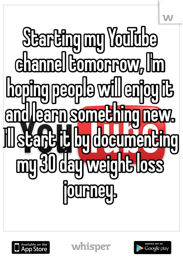 Starting my YouTube channel tomorrow, I'm hoping people will enjoy it and learn something new.  I'll start it by documenting my 30 day weight loss journey.