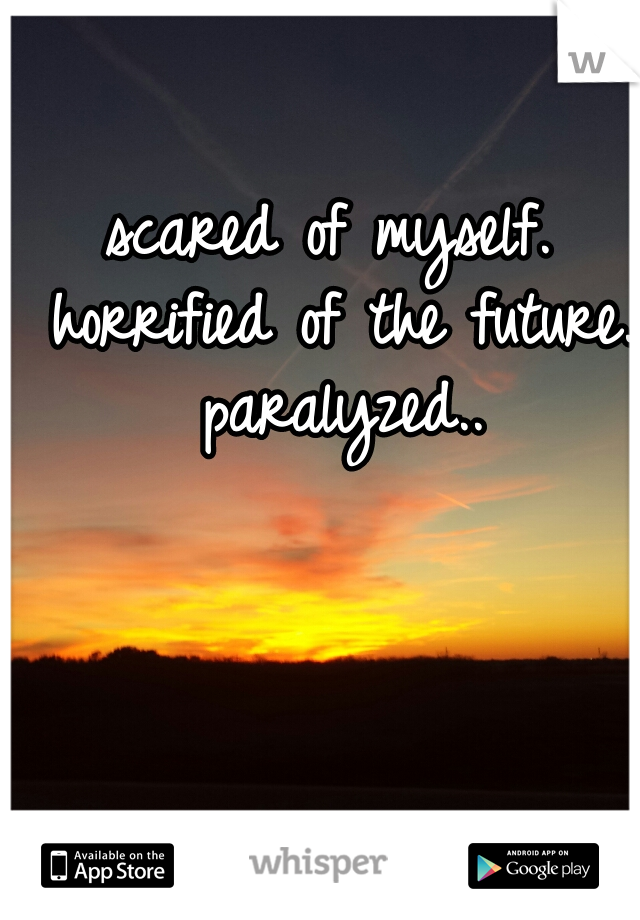 scared of myself. horrified of the future. paralyzed..